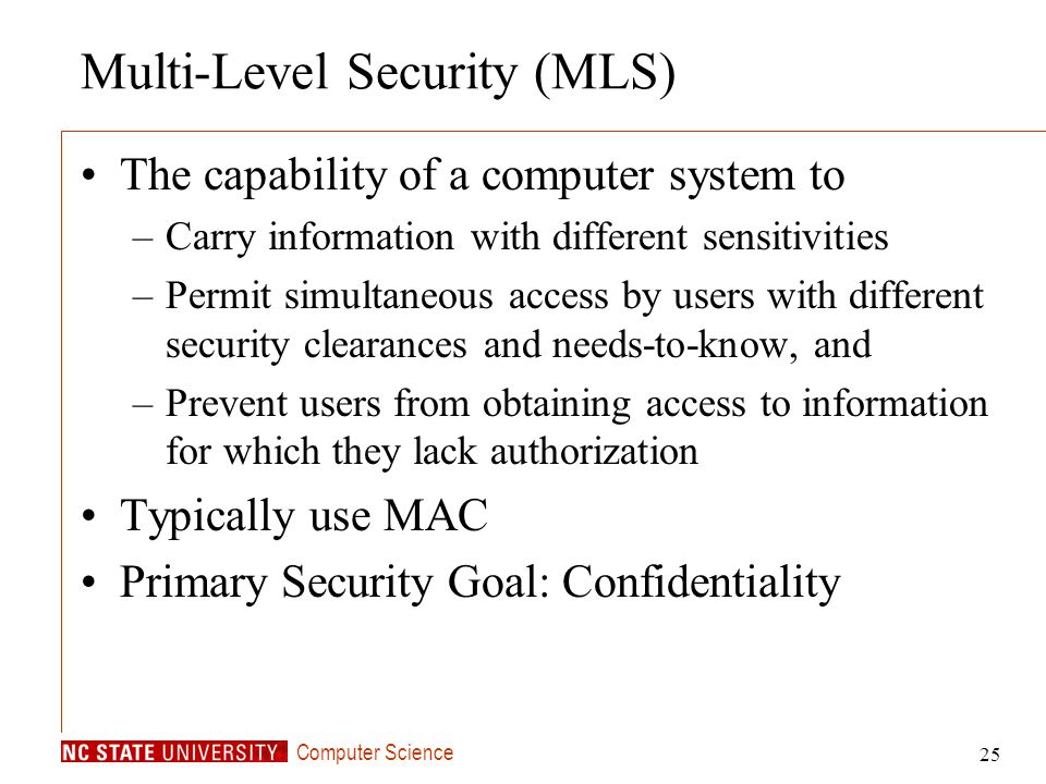 Computer Science 25 Multi-Level Security (MLS) The capability of a computer system to –Carry information with different sensitivities –Permit simultan