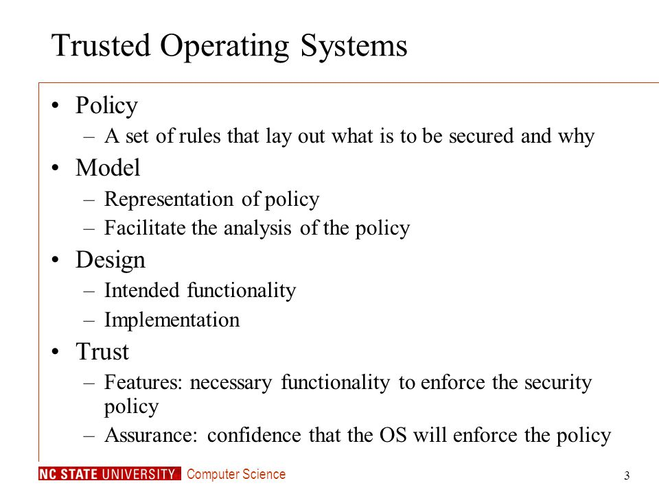 Computer Science 3 Trusted Operating Systems Policy –A set of rules that lay out what is to be secured and why Model –Representation of policy –Facili