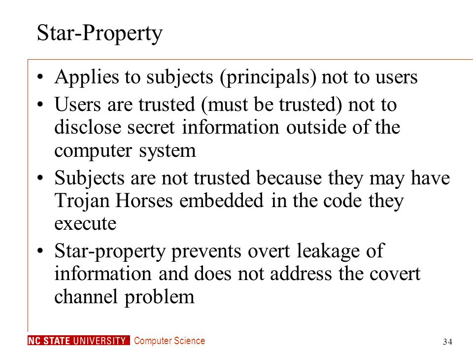 Computer Science 34 Star-Property Applies to subjects (principals) not to users Users are trusted (must be trusted) not to disclose secret information