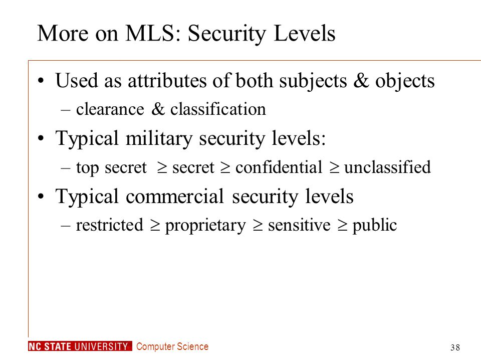 Computer Science 38 More on MLS: Security Levels Used as attributes of both subjects & objects –clearance & classification Typical military security l