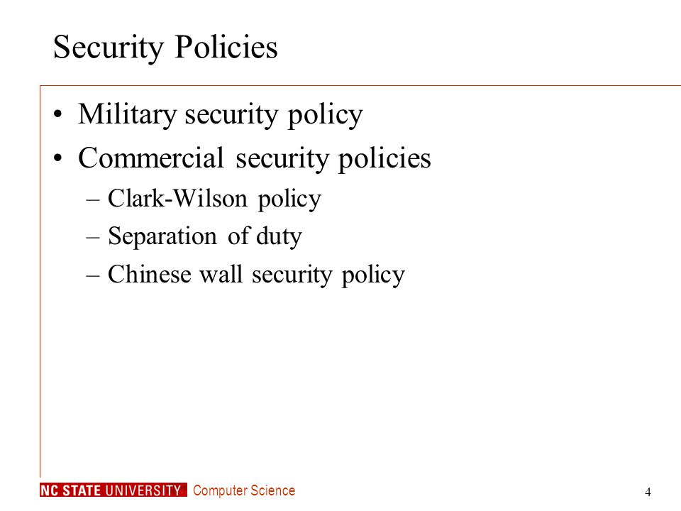 Computer Science 4 Security Policies Military security policy Commercial security policies –Clark-Wilson policy –Separation of duty –Chinese wall secu