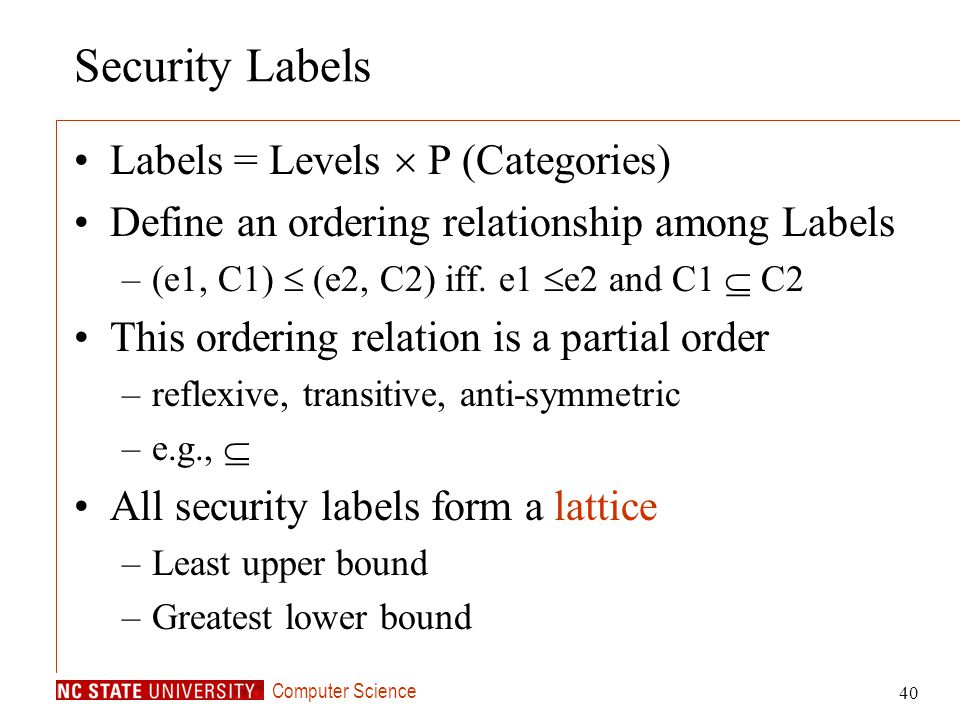 Computer Science 40 Security Labels Labels = Levels P (Categories) Define an ordering relationship among Labels –(e1, C1) (e2, C2) iff. e1 e2 and C1 C