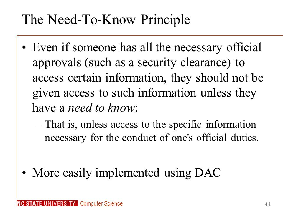 Computer Science 41 The Need-To-Know Principle Even if someone has all the necessary official approvals (such as a security clearance) to access certa