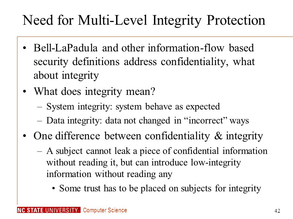 Computer Science 42 Need for Multi-Level Integrity Protection Bell-LaPadula and other information-flow based security definitions address confidential