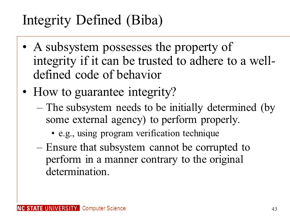 Computer Science 43 Integrity Defined (Biba) A subsystem possesses the property of integrity if it can be trusted to adhere to a well- defined code of