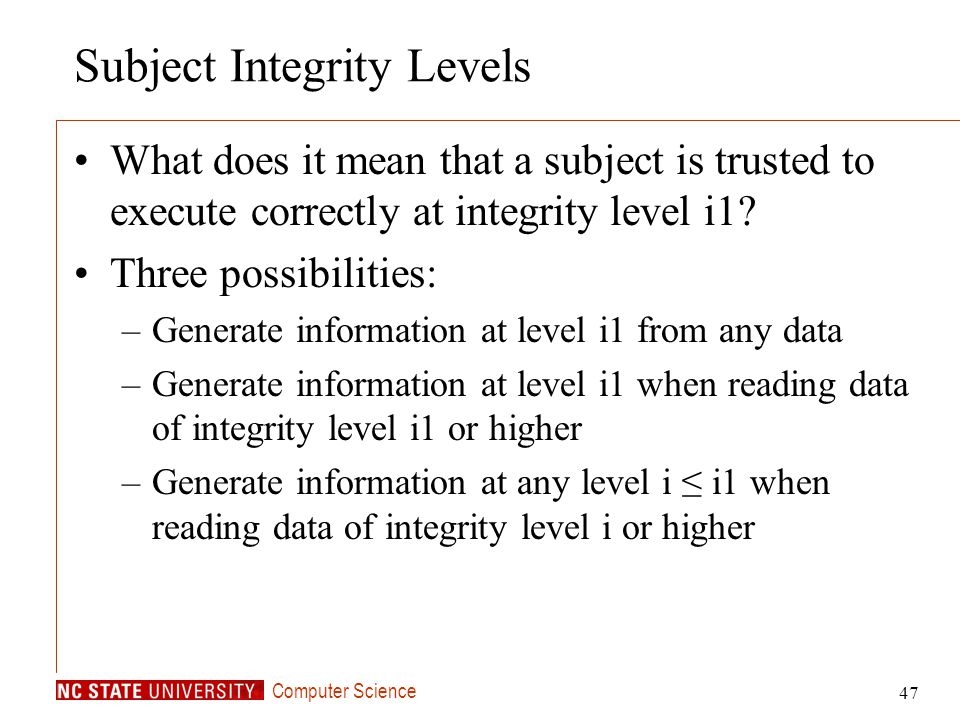 Computer Science 47 Subject Integrity Levels What does it mean that a subject is trusted to execute correctly at integrity level i1? Three possibiliti