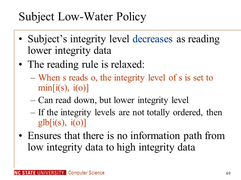 Computer Science 49 Subject Low-Water Policy Subjects integrity level decreases as reading lower integrity data The reading rule is relaxed: –When s r