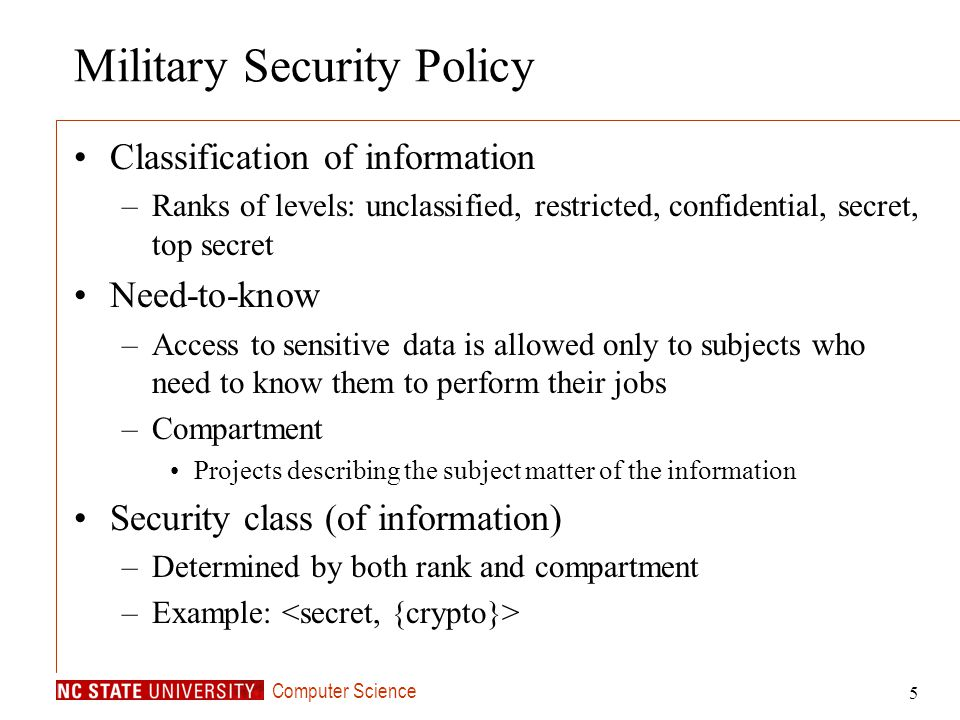 Computer Science 5 Military Security Policy Classification of information –Ranks of levels: unclassified, restricted, confidential, secret, top secret