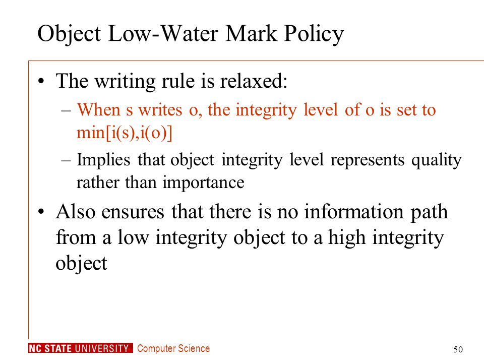 Computer Science 50 Object Low-Water Mark Policy The writing rule is relaxed: –When s writes o, the integrity level of o is set to min[i(s),i(o)] –Imp