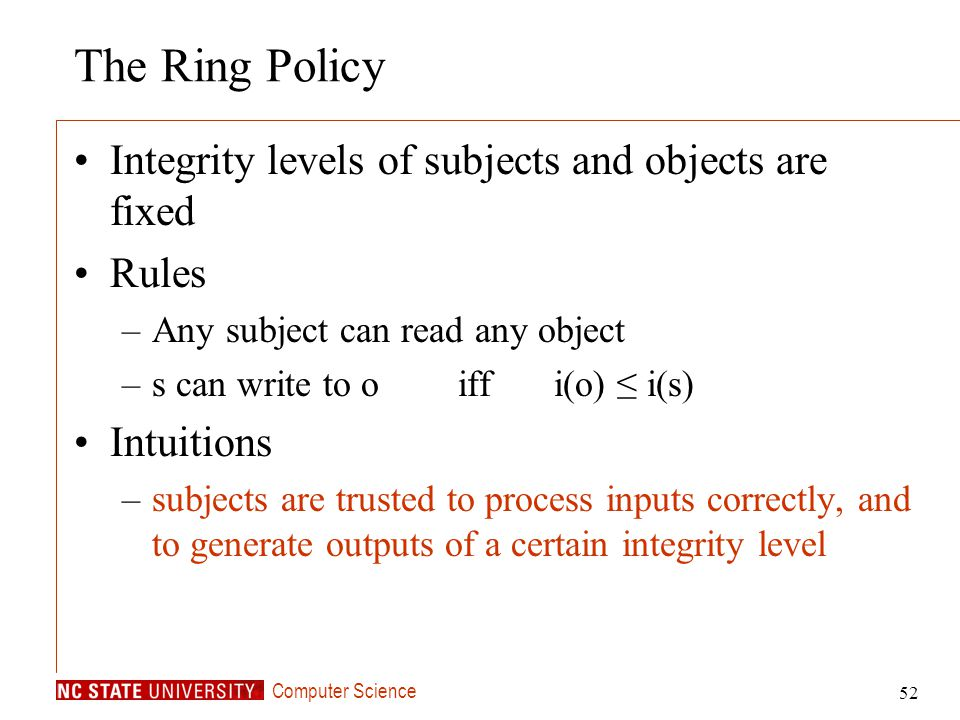 Computer Science 52 The Ring Policy Integrity levels of subjects and objects are fixed Rules –Any subject can read any object –s can write to o iff i(