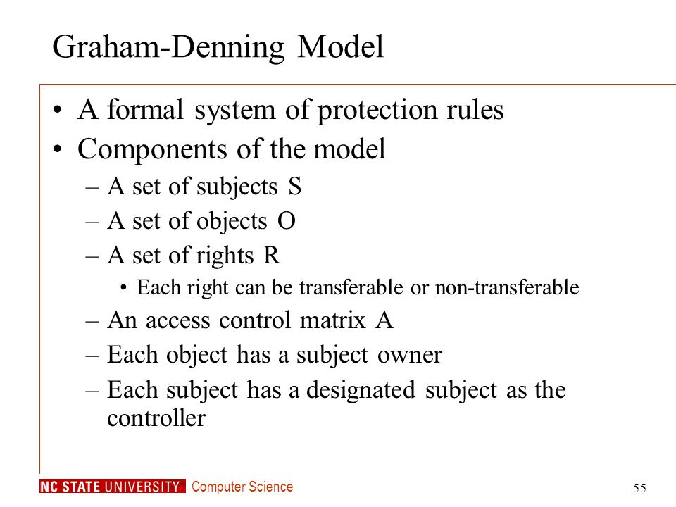 Computer Science 55 Graham-Denning Model A formal system of protection rules Components of the model –A set of subjects S –A set of objects O –A set o