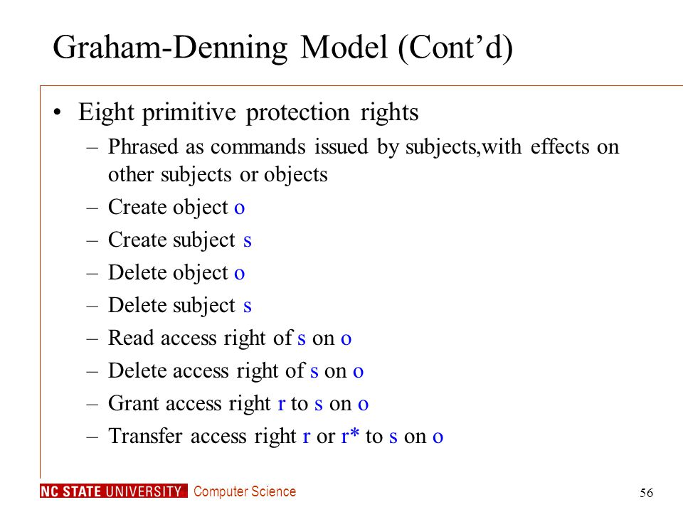 Computer Science 56 Graham-Denning Model (Contd) Eight primitive protection rights –Phrased as commands issued by subjects,with effects on other subje