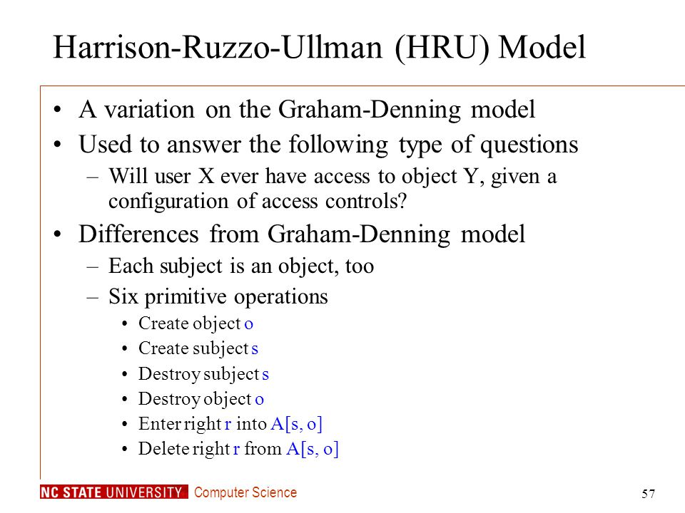 Computer Science 57 Harrison-Ruzzo-Ullman (HRU) Model A variation on the Graham-Denning model Used to answer the following type of questions –Will use