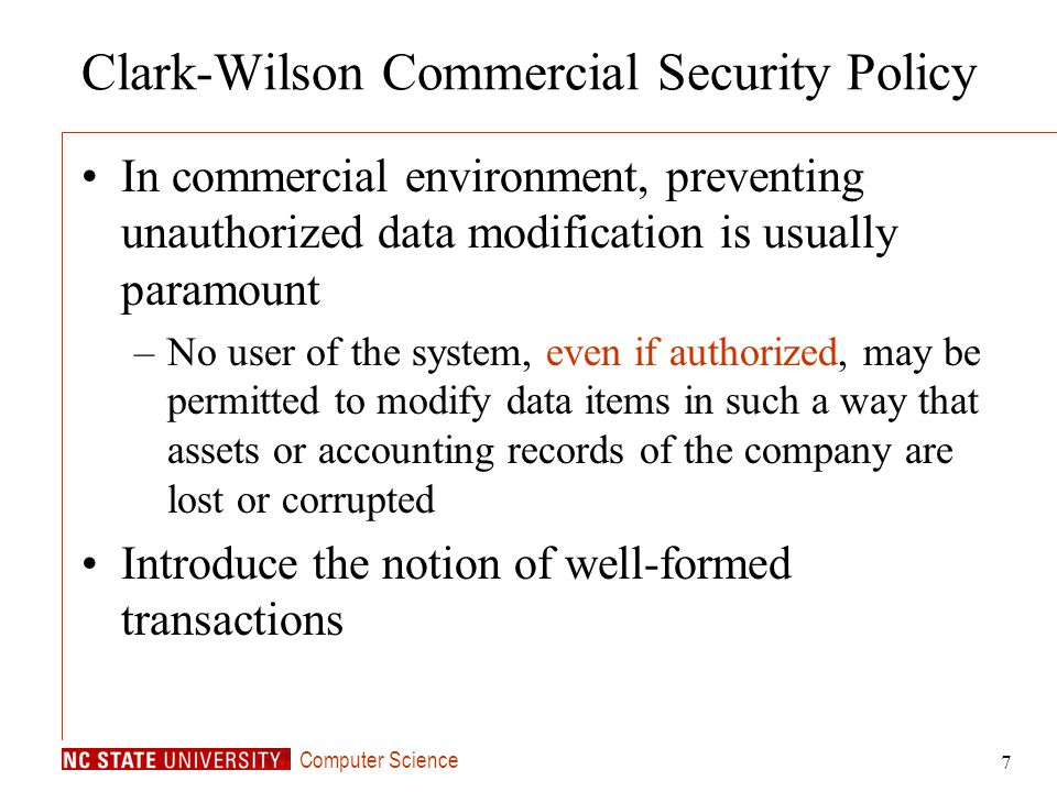 Computer Science 7 Clark-Wilson Commercial Security Policy In commercial environment, preventing unauthorized data modification is usually paramount –