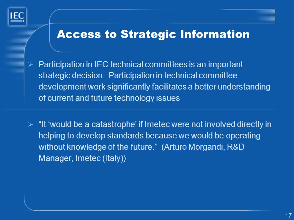 17 Access to Strategic Information Participation in IEC technical committees is an important strategic decision. Participation in technical committee