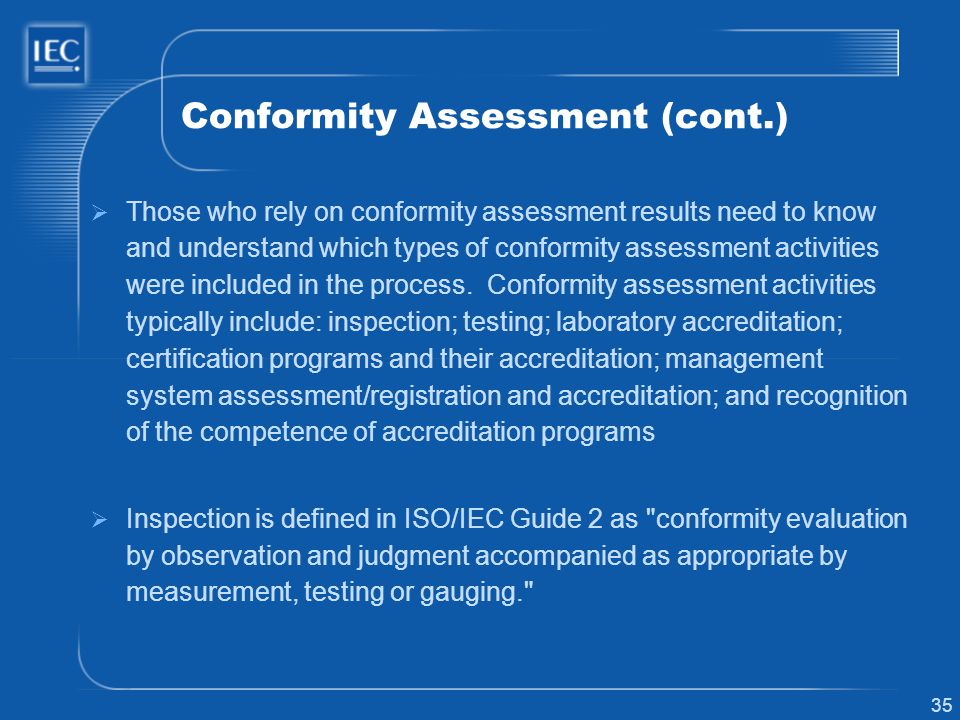 35 Conformity Assessment (cont.) Those who rely on conformity assessment results need to know and understand which types of conformity assessment acti