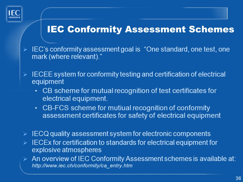 36 IEC Conformity Assessment Schemes IECs conformity assessment goal is One standard, one test, one mark (where relevant). IECEE system for conformity
