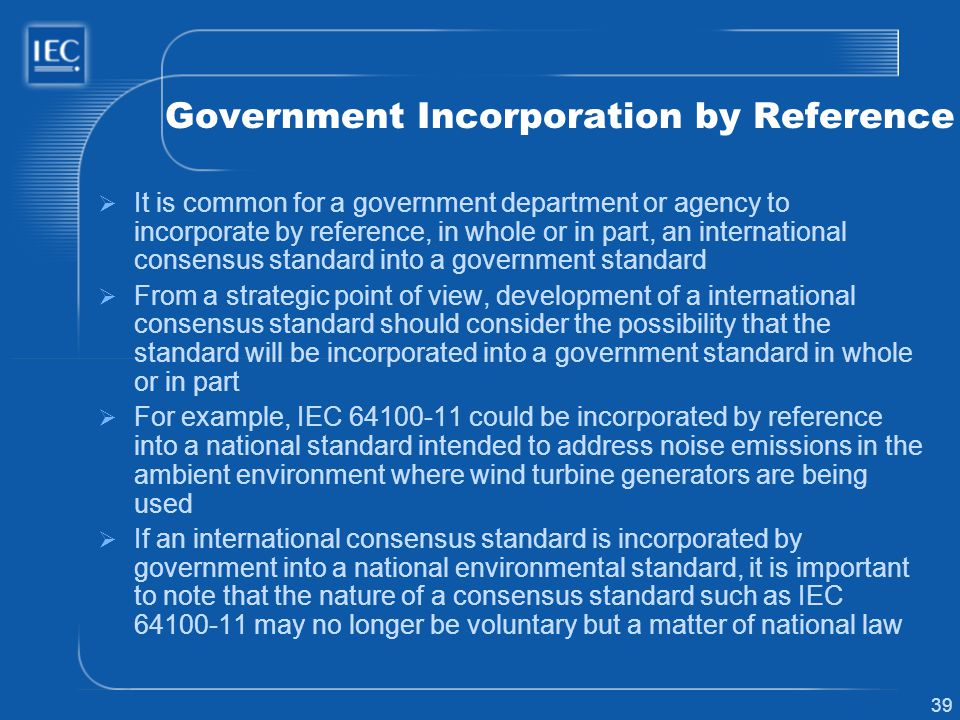 39 Government Incorporation by Reference It is common for a government department or agency to incorporate by reference, in whole or in part, an inter