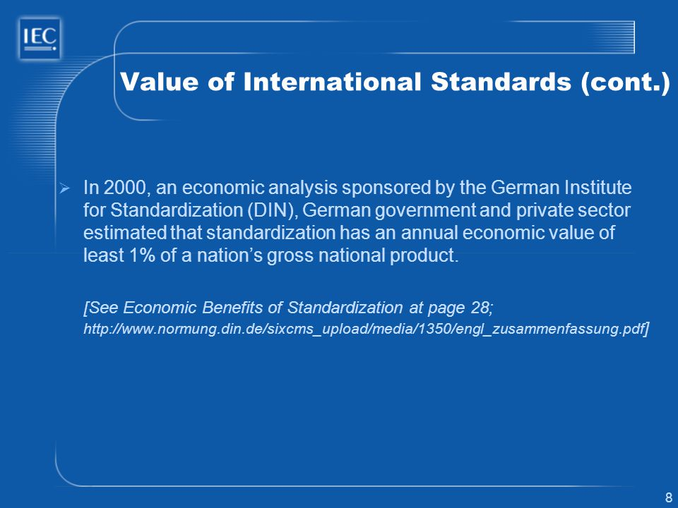 8 Value of International Standards (cont.) In 2000, an economic analysis sponsored by the German Institute for Standardization (DIN), German governmen