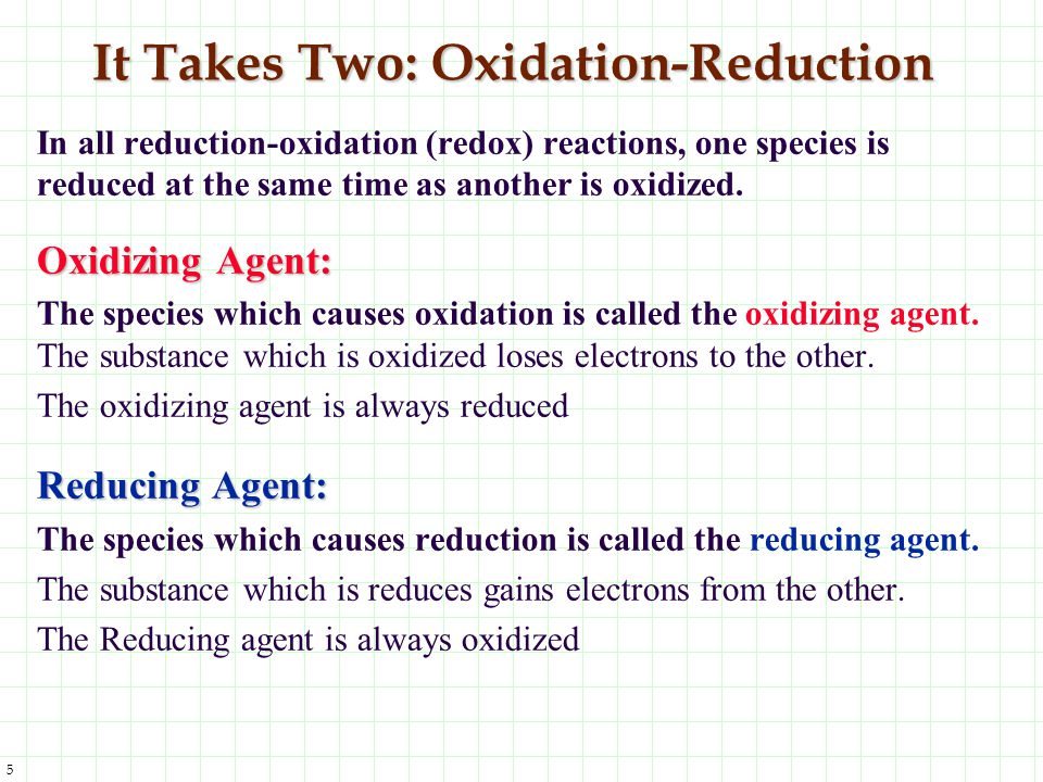 5 It Takes Two: Oxidation-Reduction In all reduction-oxidation (redox) reactions, one species is reduced at the same time as another is oxidized. Oxid