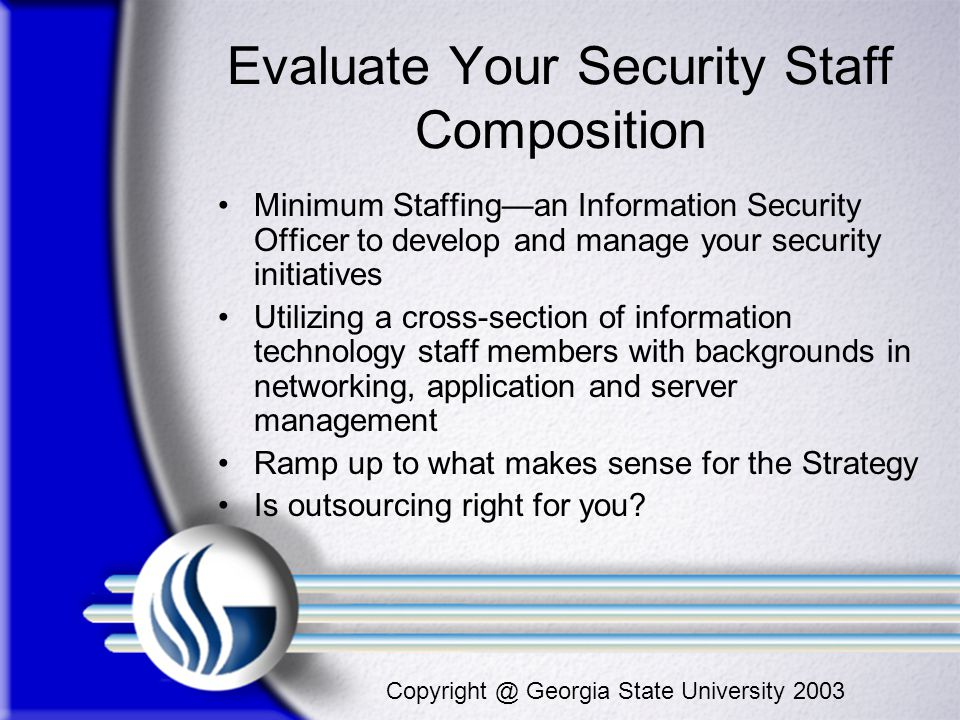 Copyright @ Georgia State University 2003 Evaluate Your Security Staff Composition Minimum Staffingan Information Security Officer to develop and mana