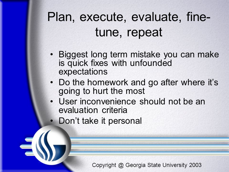 Copyright @ Georgia State University 2003 Plan, execute, evaluate, fine- tune, repeat Biggest long term mistake you can make is quick fixes with unfou