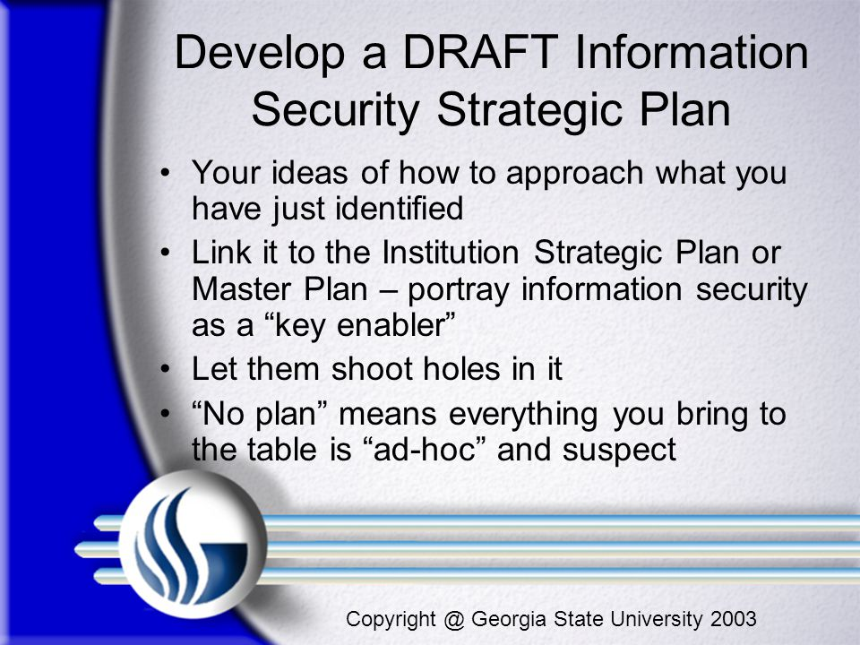 Copyright @ Georgia State University 2003 Develop a DRAFT Information Security Strategic Plan Your ideas of how to approach what you have just identif