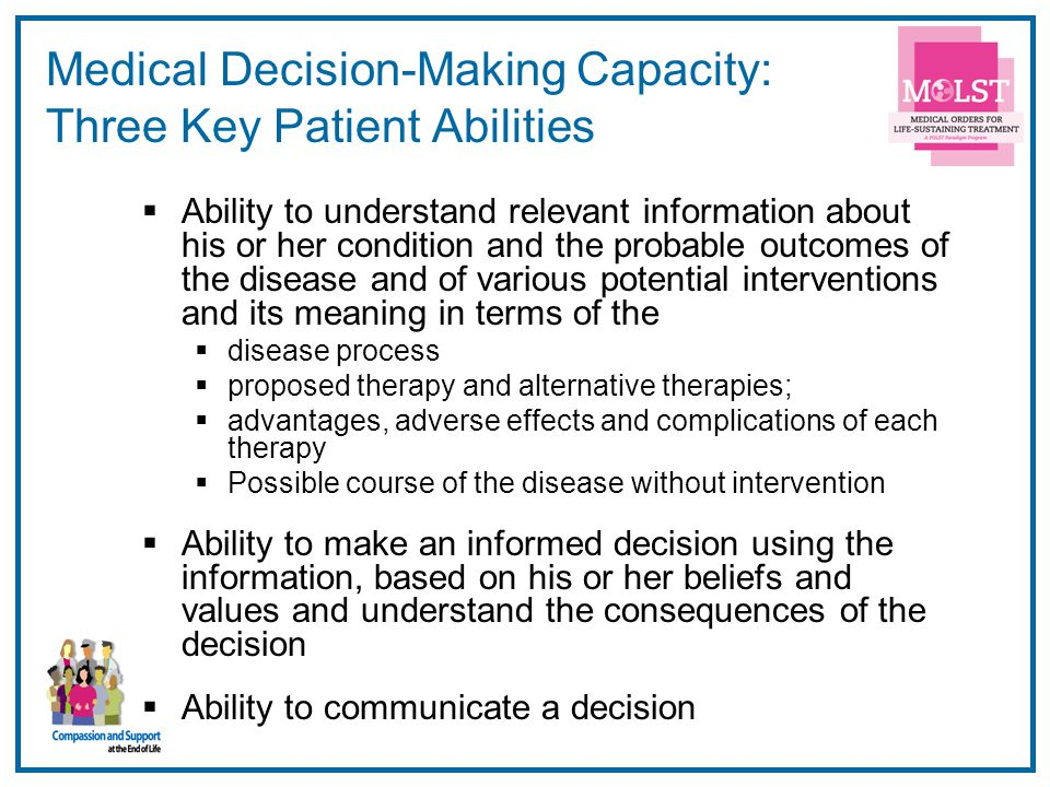 10 Medical Decision-Making Capacity: Three Key Patient Abilities Ability to understand relevant information about his or her condition and the probabl