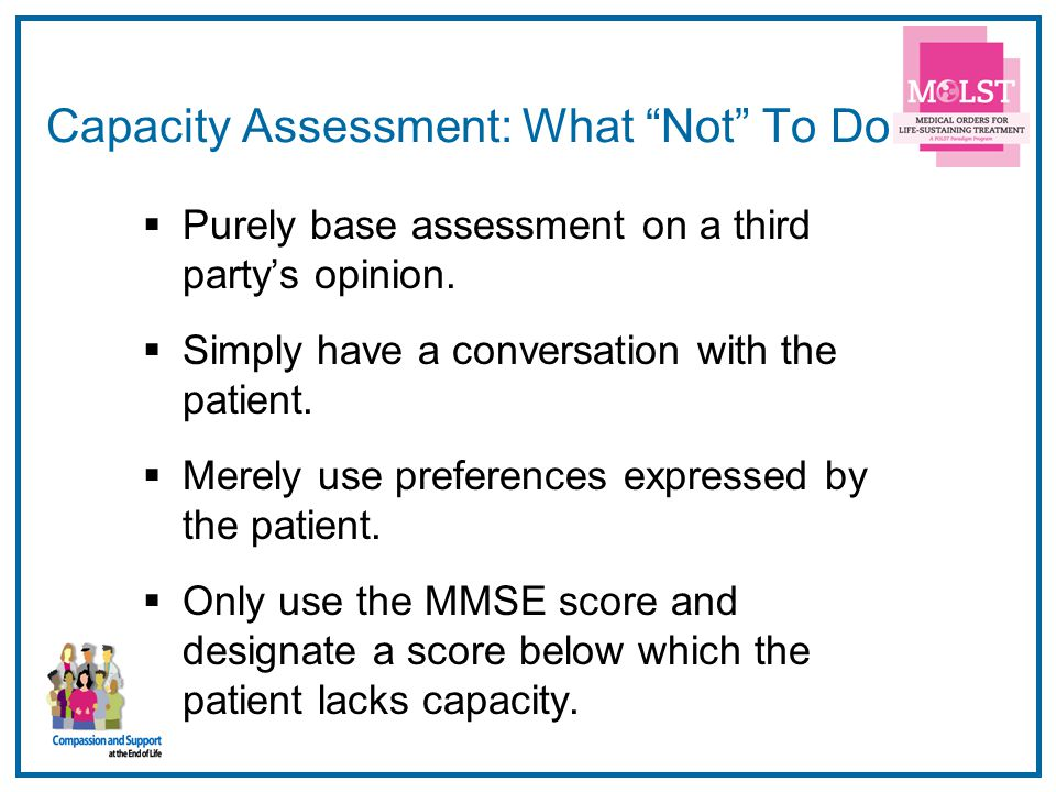 16 Capacity Assessment: What Not To Do Purely base assessment on a third partys opinion. Simply have a conversation with the patient. Merely use prefe