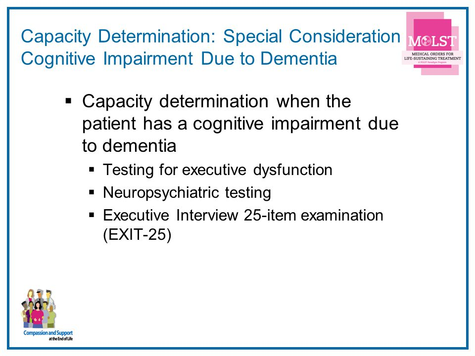 26 Capacity Determination: Special Consideration Cognitive Impairment Due to Dementia Capacity determination when the patient has a cognitive impairme