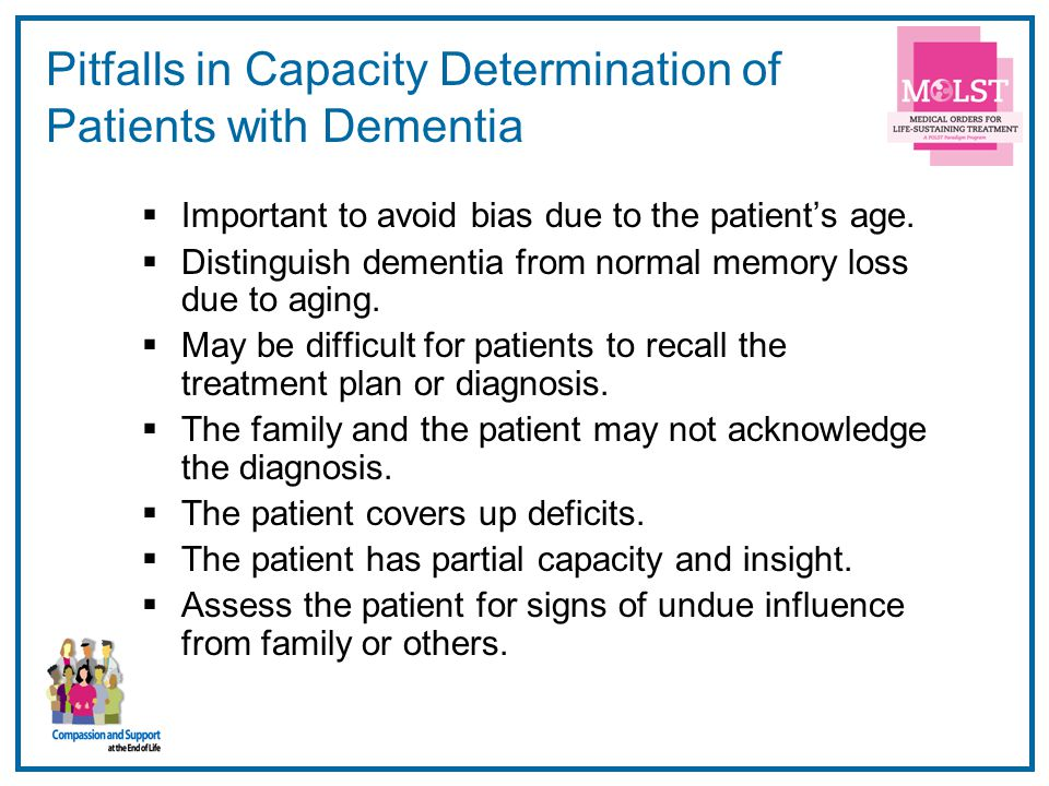 30 Pitfalls in Capacity Determination of Patients with Dementia Important to avoid bias due to the patients age. Distinguish dementia from normal memo