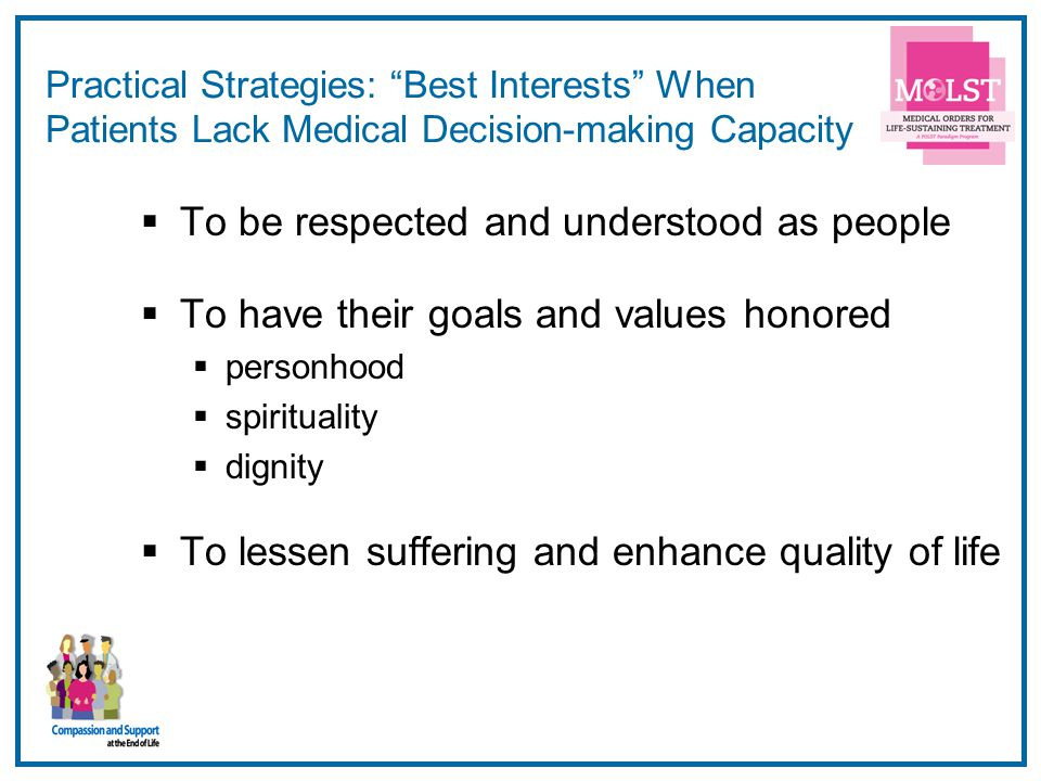47 Practical Strategies: Best Interests When Patients Lack Medical Decision-making Capacity To be respected and understood as people To have their goa