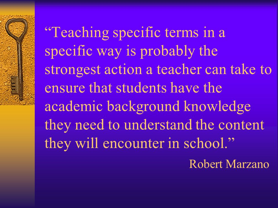 Teaching specific terms in a specific way is probably the strongest action a teacher can take to ensure that students have the academic background knowledge they need to understand the content they will encounter in school.