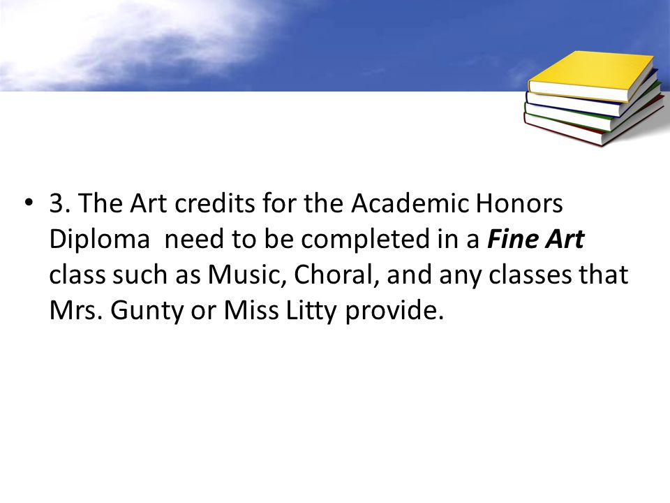 3. The Art credits for the Academic Honors Diploma need to be completed in a Fine Art class such as Music, Choral, and any classes that Mrs. Gunty or
