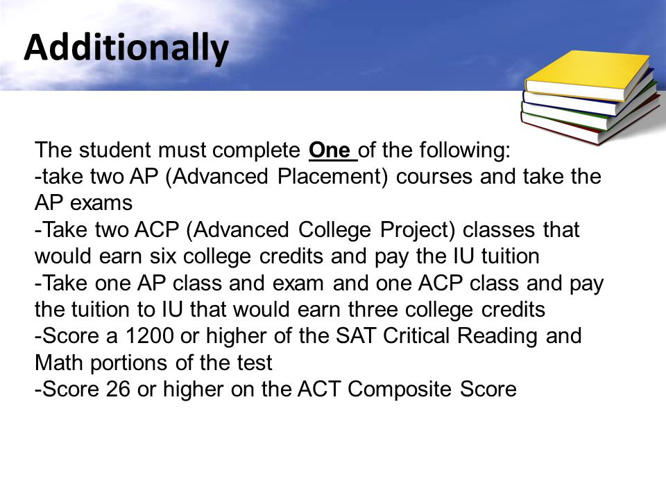 Additionally The student must complete One of the following: -take two AP (Advanced Placement) courses and take the AP exams -Take two ACP (Advanced College Project) classes that would earn six college credits and pay the IU tuition -Take one AP class and exam and one ACP class and pay the tuition to IU that would earn three college credits -Score a 1200 or higher of the SAT Critical Reading and Math portions of the test -Score 26 or higher on the ACT Composite Score