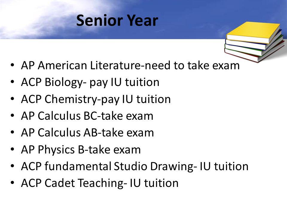 Senior Year AP American Literature-need to take exam ACP Biology- pay IU tuition ACP Chemistry-pay IU tuition AP Calculus BC-take exam AP Calculus AB-take exam AP Physics B-take exam ACP fundamental Studio Drawing- IU tuition ACP Cadet Teaching- IU tuition