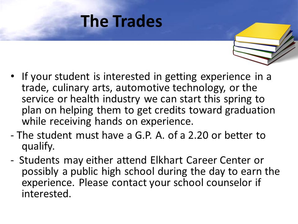 The Trades If your student is interested in getting experience in a trade, culinary arts, automotive technology, or the service or health industry we can start this spring to plan on helping them to get credits toward graduation while receiving hands on experience.
