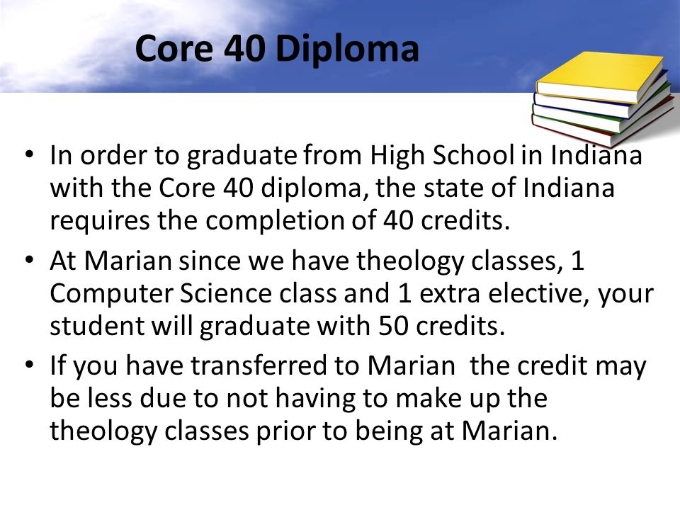 Core 40 Diploma In order to graduate from High School in Indiana with the Core 40 diploma, the state of Indiana requires the completion of 40 credits.