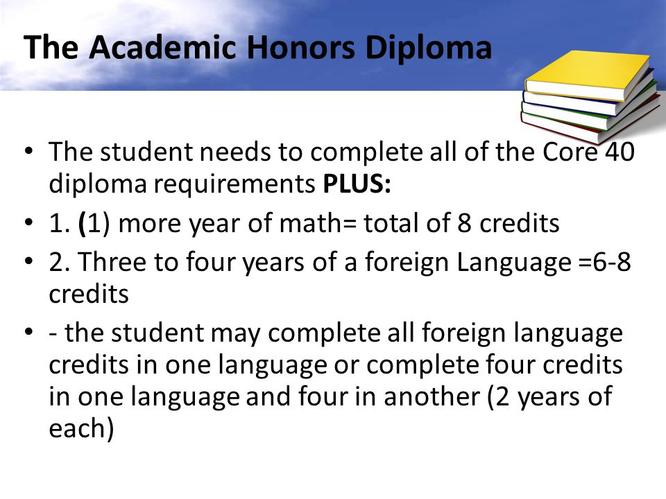 The Academic Honors Diploma The student needs to complete all of the Core 40 diploma requirements PLUS: 1.
