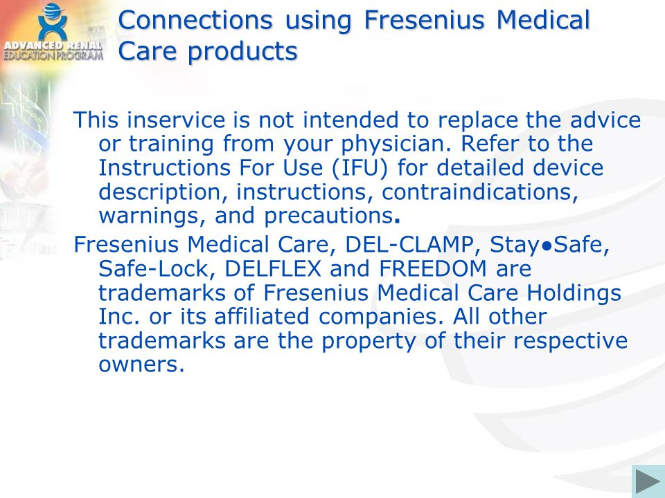 Connections using Fresenius Medical Care products This inservice is not intended to replace the advice or training from your physician. Refer to the I