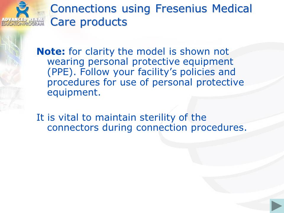 Connections using Fresenius Medical Care products Note: for clarity the model is shown not wearing personal protective equipment (PPE). Follow your fa