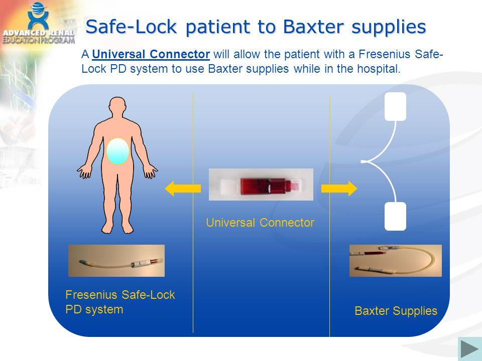 Safe-Lock patient to Baxter supplies Fresenius Safe-Lock PD system Baxter Supplies Universal Connector A Universal Connector will allow the patient wi