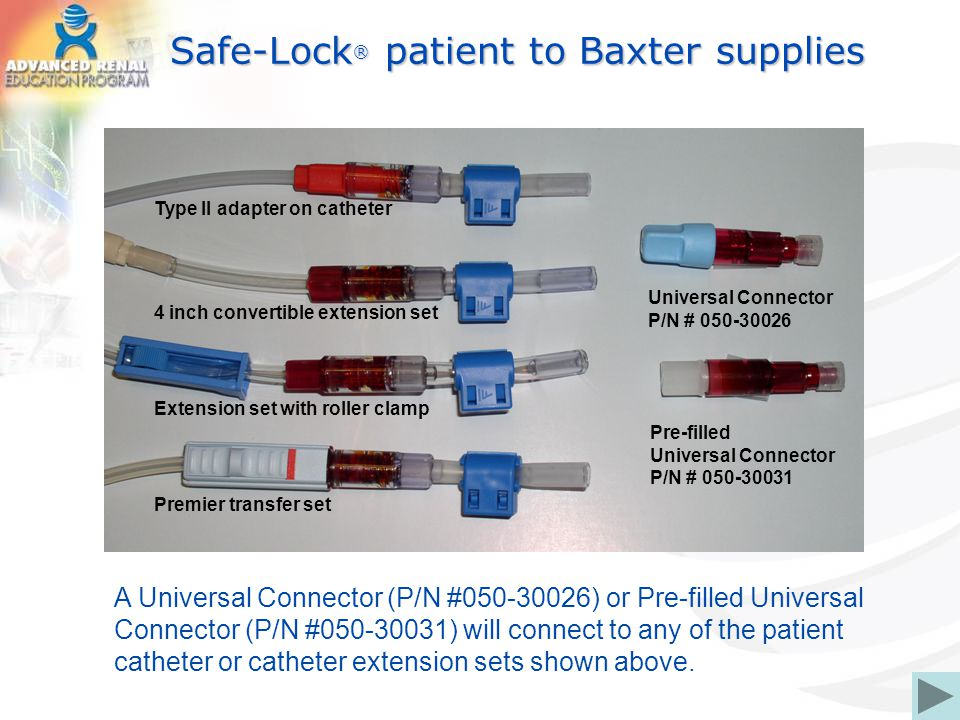 Safe-Lock ® patient to Baxter supplies A Universal Connector (P/N #050-30026) or Pre-filled Universal Connector (P/N #050-30031) will connect to any o