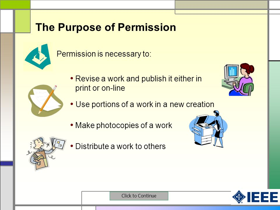 Permission is necessary to: Use portions of a work in a new creation Make photocopies of a work Distribute a work to others Revise a work and publish it either in print or on-line Click to Continue The Purpose of Permission