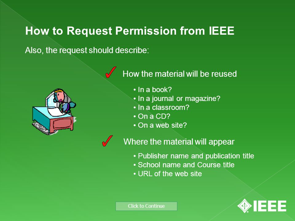 How to Request Permission from IEEE Also, the request should describe: Where the material will appear Click to Continue How the material will be reused Publisher name and publication title School name and Course title URL of the web site In a book.