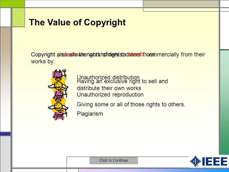 Having an exclusive right to sell and distribute their own works The Value of Copyright Click to Continue Copyright protects the work of rightsholders from:Copyright also allows rightsholders to benefit commercially from their works by: Plagiarism Unauthorized distribution Unauthorized reproduction Giving some or all of those rights to others.