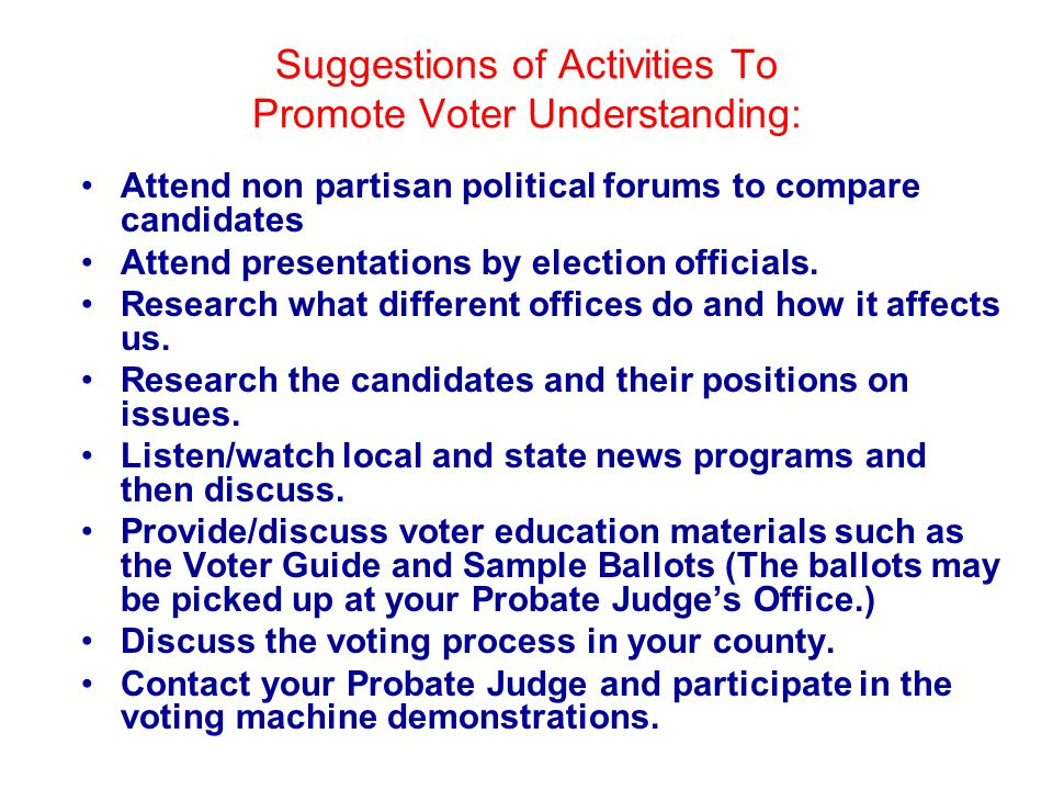 Suggestions of Activities To Promote Voter Understanding: Attend non partisan political forums to compare candidates Attend presentations by election officials.