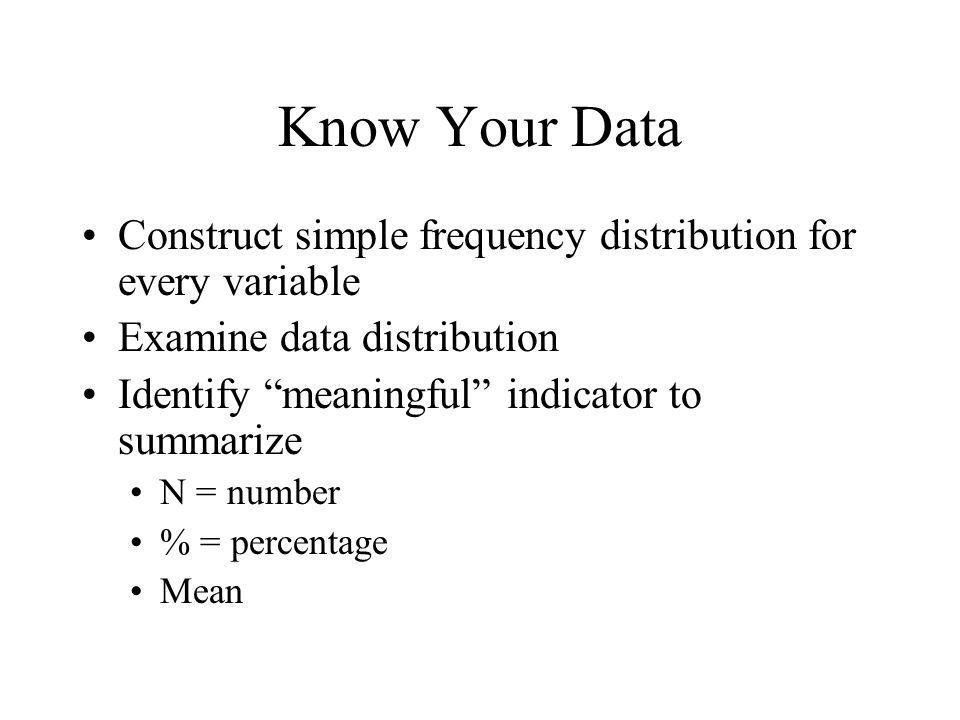 Know Your Data Construct simple frequency distribution for every variable Examine data distribution Identify meaningful indicator to summarize N = number % = percentage Mean