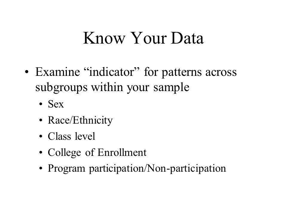 Know Your Data Examine indicator for patterns across subgroups within your sample Sex Race/Ethnicity Class level College of Enrollment Program participation/Non-participation