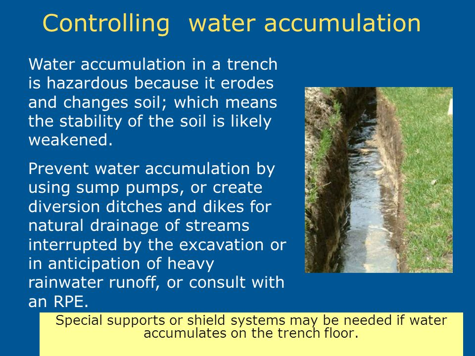 Controlling water accumulation Water accumulation in a trench is hazardous because it erodes and changes soil; which means the stability of the soil i